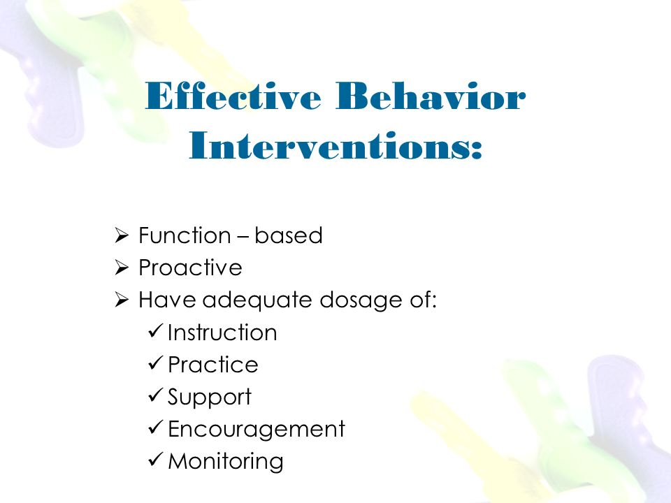 Effective Behavior Interventions: Function – based Proactive Have adequate dosage of: Instruction Practice Support Encouragement Monitoring