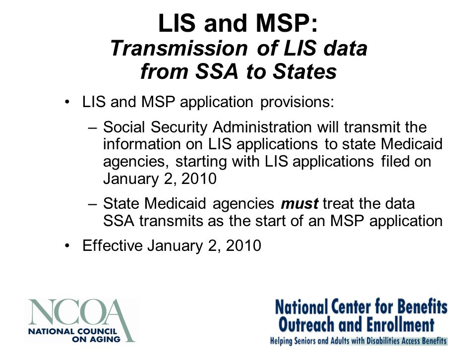 LIS and MSP: Transmission of LIS data from SSA to States LIS and MSP application provisions: –Social Security Administration will transmit the information on LIS applications to state Medicaid agencies, starting with LIS applications filed on January 2, 2010 –State Medicaid agencies must treat the data SSA transmits as the start of an MSP application Effective January 2, 2010