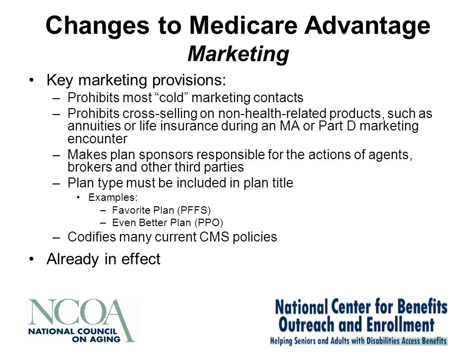 Changes to Medicare Advantage Marketing Key marketing provisions: –Prohibits most cold marketing contacts –Prohibits cross-selling on non-health-related products, such as annuities or life insurance during an MA or Part D marketing encounter –Makes plan sponsors responsible for the actions of agents, brokers and other third parties –Plan type must be included in plan title Examples: –Favorite Plan (PFFS) –Even Better Plan (PPO) –Codifies many current CMS policies Already in effect