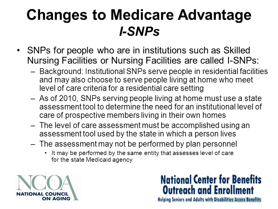 Changes to Medicare Advantage I-SNPs SNPs for people who are in institutions such as Skilled Nursing Facilities or Nursing Facilities are called I-SNPs: –Background: Institutional SNPs serve people in residential facilities and may also choose to serve people living at home who meet level of care criteria for a residential care setting –As of 2010, SNPs serving people living at home must use a state assessment tool to determine the need for an institutional level of care of prospective members living in their own homes –The level of care assessment must be accomplished using an assessment tool used by the state in which a person lives –The assessment may not be performed by plan personnel It may be performed by the same entity that assesses level of care for the state Medicaid agency