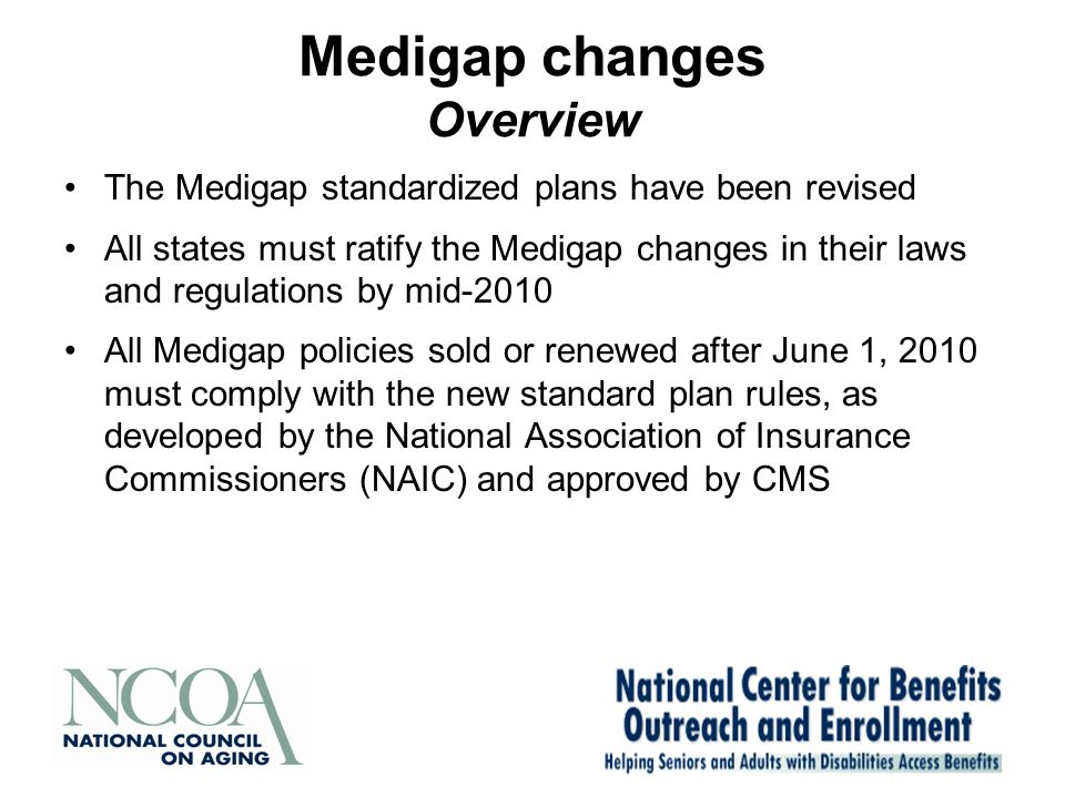 Medigap changes Overview The Medigap standardized plans have been revised All states must ratify the Medigap changes in their laws and regulations by mid-2010 All Medigap policies sold or renewed after June 1, 2010 must comply with the new standard plan rules, as developed by the National Association of Insurance Commissioners (NAIC) and approved by CMS