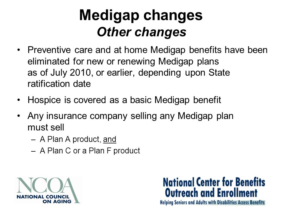 Medigap changes Other changes Preventive care and at home Medigap benefits have been eliminated for new or renewing Medigap plans as of July 2010, or earlier, depending upon State ratification date Hospice is covered as a basic Medigap benefit Any insurance company selling any Medigap plan must sell –A Plan A product, and –A Plan C or a Plan F product