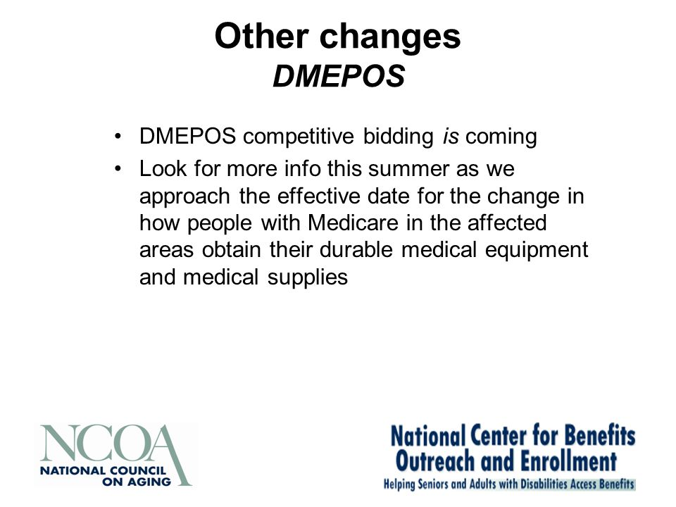 Other changes DMEPOS DMEPOS competitive bidding is coming Look for more info this summer as we approach the effective date for the change in how people with Medicare in the affected areas obtain their durable medical equipment and medical supplies
