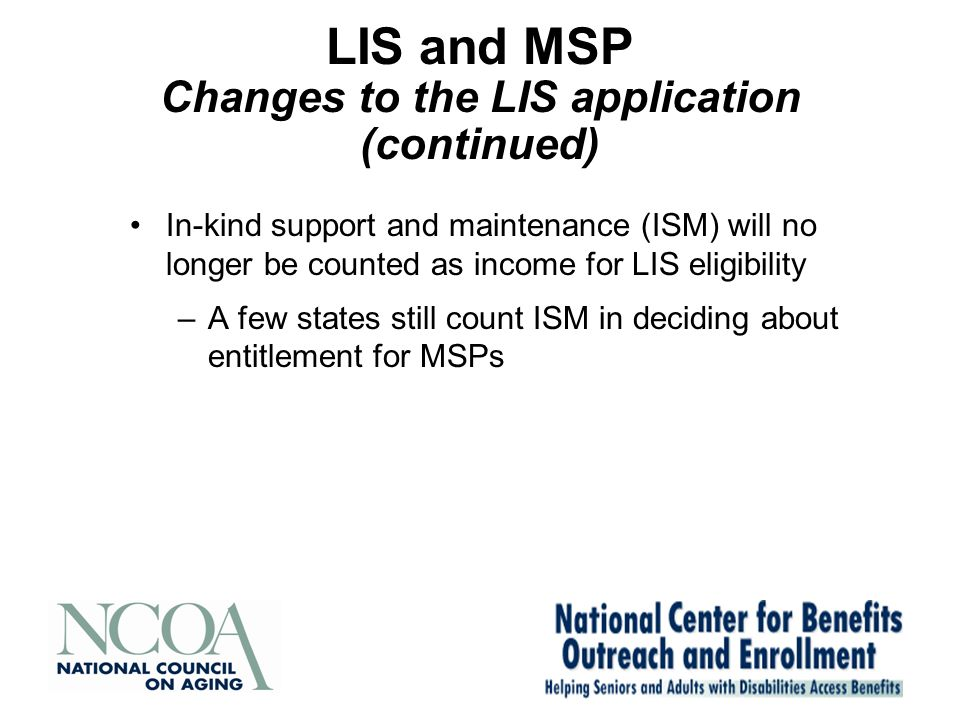 LIS and MSP Changes to the LIS application (continued) In-kind support and maintenance (ISM) will no longer be counted as income for LIS eligibility –A few states still count ISM in deciding about entitlement for MSPs