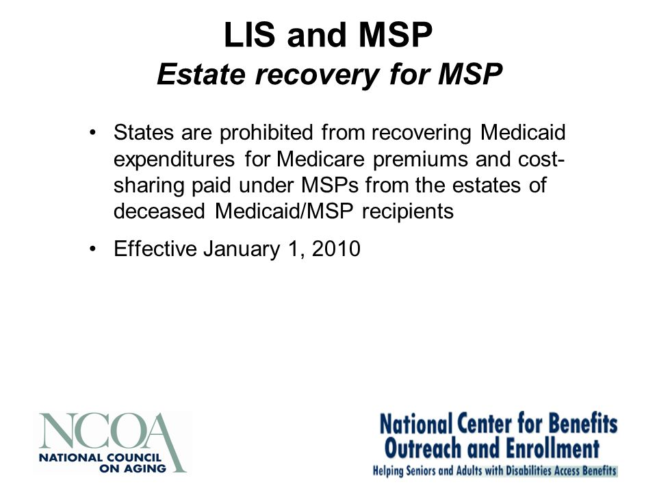 LIS and MSP Estate recovery for MSP States are prohibited from recovering Medicaid expenditures for Medicare premiums and cost- sharing paid under MSPs from the estates of deceased Medicaid/MSP recipients Effective January 1, 2010