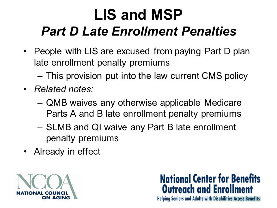 LIS and MSP Part D Late Enrollment Penalties People with LIS are excused from paying Part D plan late enrollment penalty premiums –This provision put into the law current CMS policy Related notes: –QMB waives any otherwise applicable Medicare Parts A and B late enrollment penalty premiums –SLMB and QI waive any Part B late enrollment penalty premiums Already in effect