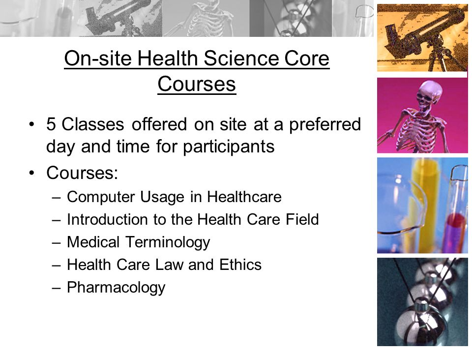 On-site Health Science Core Courses 5 Classes offered on site at a preferred day and time for participants Courses: –Computer Usage in Healthcare –Introduction to the Health Care Field –Medical Terminology –Health Care Law and Ethics –Pharmacology