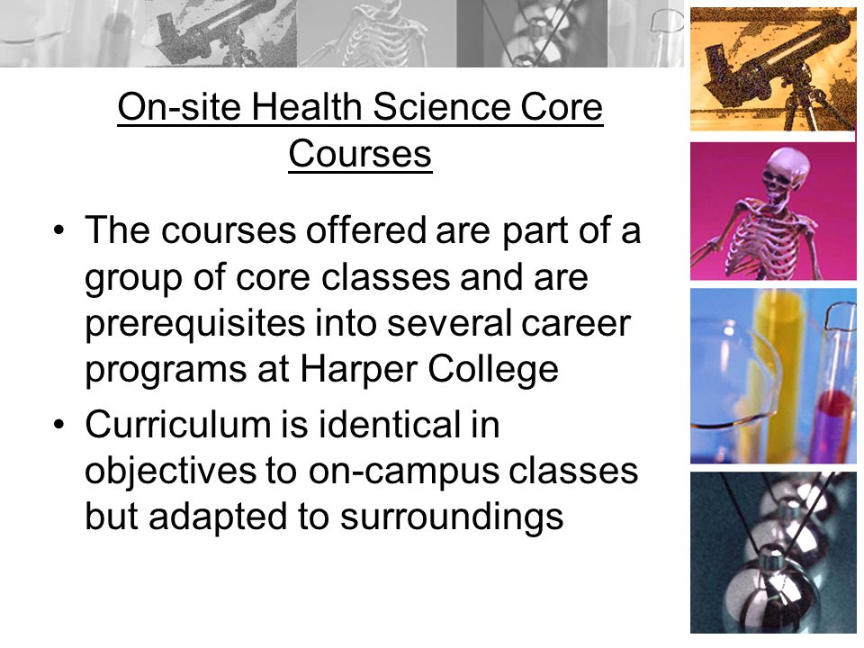On-site Health Science Core Courses The courses offered are part of a group of core classes and are prerequisites into several career programs at Harper College Curriculum is identical in objectives to on-campus classes but adapted to surroundings
