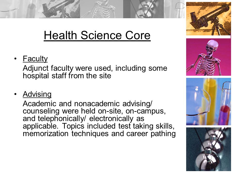 Health Science Core Faculty Adjunct faculty were used, including some hospital staff from the site Advising Academic and nonacademic advising/ counseling were held on-site, on-campus, and telephonically/ electronically as applicable.