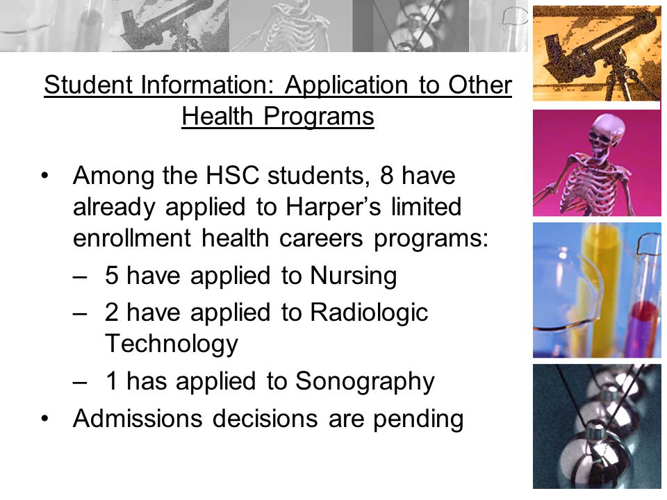 Student Information: Application to Other Health Programs Among the HSC students, 8 have already applied to Harpers limited enrollment health careers programs: –5 have applied to Nursing –2 have applied to Radiologic Technology –1 has applied to Sonography Admissions decisions are pending