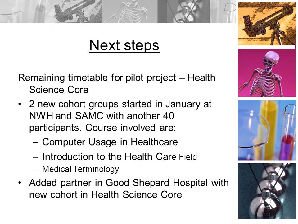 Next steps Remaining timetable for pilot project – Health Science Core 2 new cohort groups started in January at NWH and SAMC with another 40 participants.