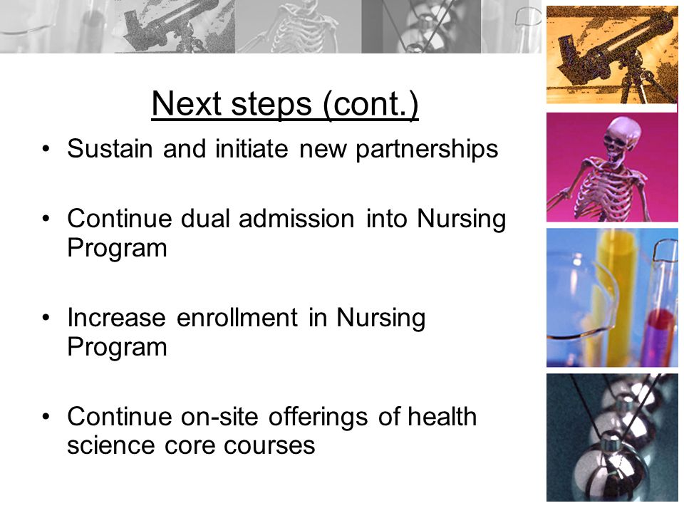Next steps (cont.) Sustain and initiate new partnerships Continue dual admission into Nursing Program Increase enrollment in Nursing Program Continue on-site offerings of health science core courses