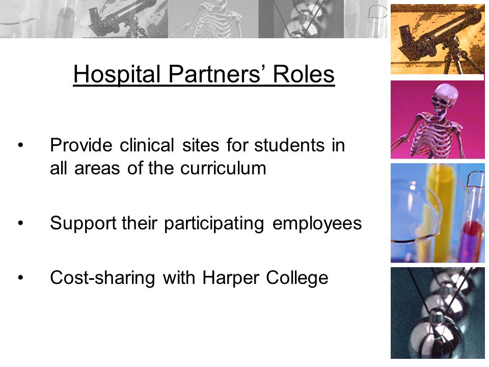 Hospital Partners Roles Provide clinical sites for students in all areas of the curriculum Support their participating employees Cost-sharing with Harper College