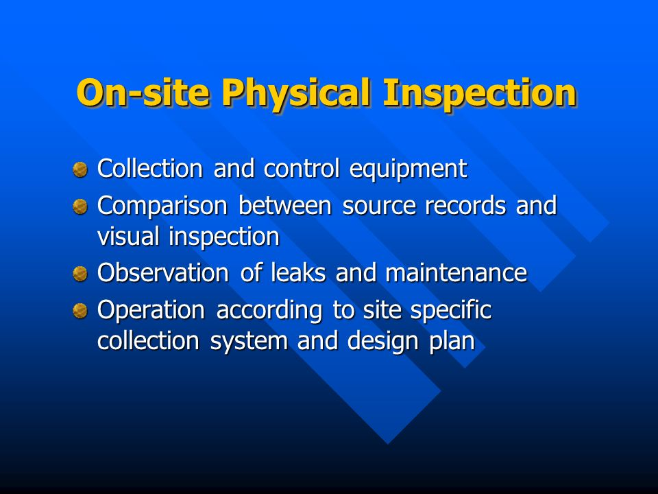 On-site Physical Inspection Collection and control equipment Comparison between source records and visual inspection Observation of leaks and maintenance Operation according to site specific collection system and design plan