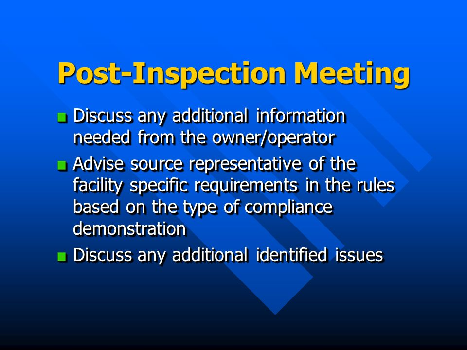Post-Inspection Meeting Discuss any additional information needed from the owner/operator Advise source representative of the facility specific requir