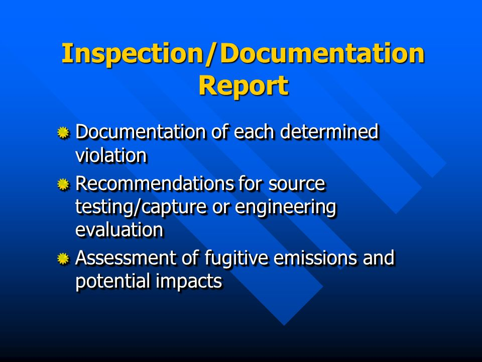 Inspection/Documentation Report Documentation of each determined violation Recommendations for source testing/capture or engineering evaluation Assess