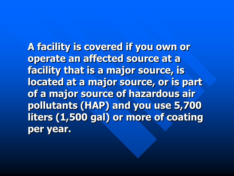 A facility is covered if you own or operate an affected source at a facility that is a major source, is located at a major source, or is part of a maj