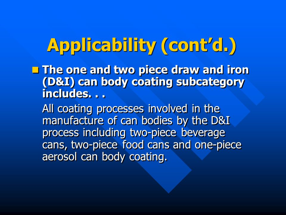 Applicability (contd.) The one and two piece draw and iron (D&I) can body coating subcategory includes... All coating processes involved in the manufa
