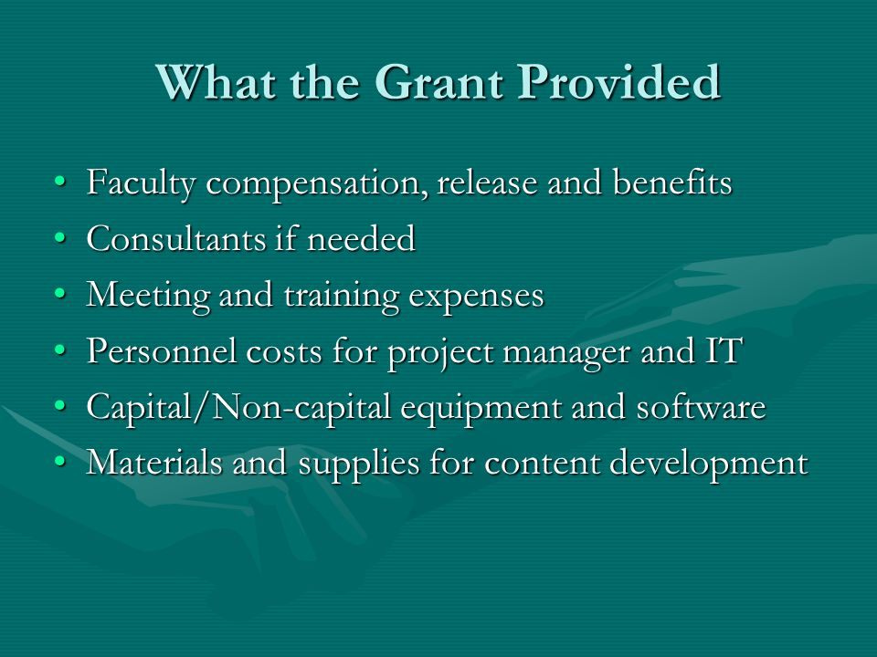 What the Grant Provided Faculty compensation, release and benefitsFaculty compensation, release and benefits Consultants if neededConsultants if needed Meeting and training expensesMeeting and training expenses Personnel costs for project manager and ITPersonnel costs for project manager and IT Capital/Non-capital equipment and softwareCapital/Non-capital equipment and software Materials and supplies for content developmentMaterials and supplies for content development