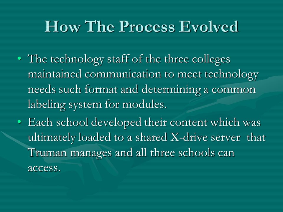 How The Process Evolved The technology staff of the three colleges maintained communication to meet technology needs such format and determining a common labeling system for modules.The technology staff of the three colleges maintained communication to meet technology needs such format and determining a common labeling system for modules.