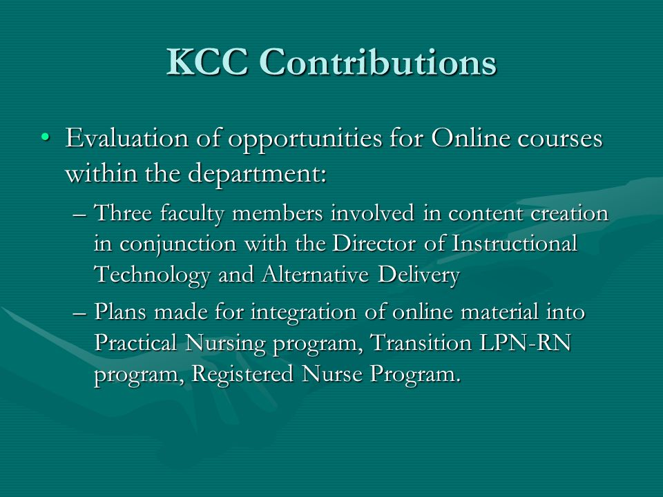 KCC Contributions Evaluation of opportunities for Online courses within the department:Evaluation of opportunities for Online courses within the department: –Three faculty members involved in content creation in conjunction with the Director of Instructional Technology and Alternative Delivery –Plans made for integration of online material into Practical Nursing program, Transition LPN-RN program, Registered Nurse Program.