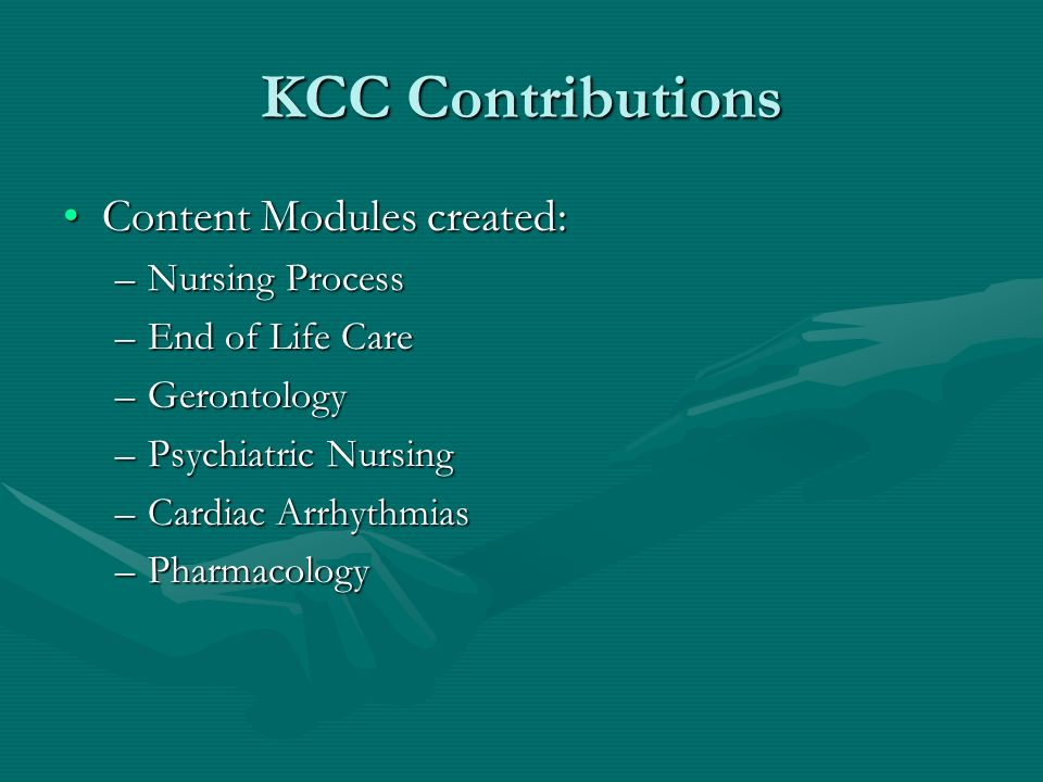 KCC Contributions Content Modules created:Content Modules created: –Nursing Process –End of Life Care –Gerontology –Psychiatric Nursing –Cardiac Arrhythmias –Pharmacology