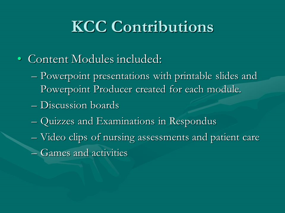 KCC Contributions Content Modules included:Content Modules included: –Powerpoint presentations with printable slides and Powerpoint Producer created for each module.