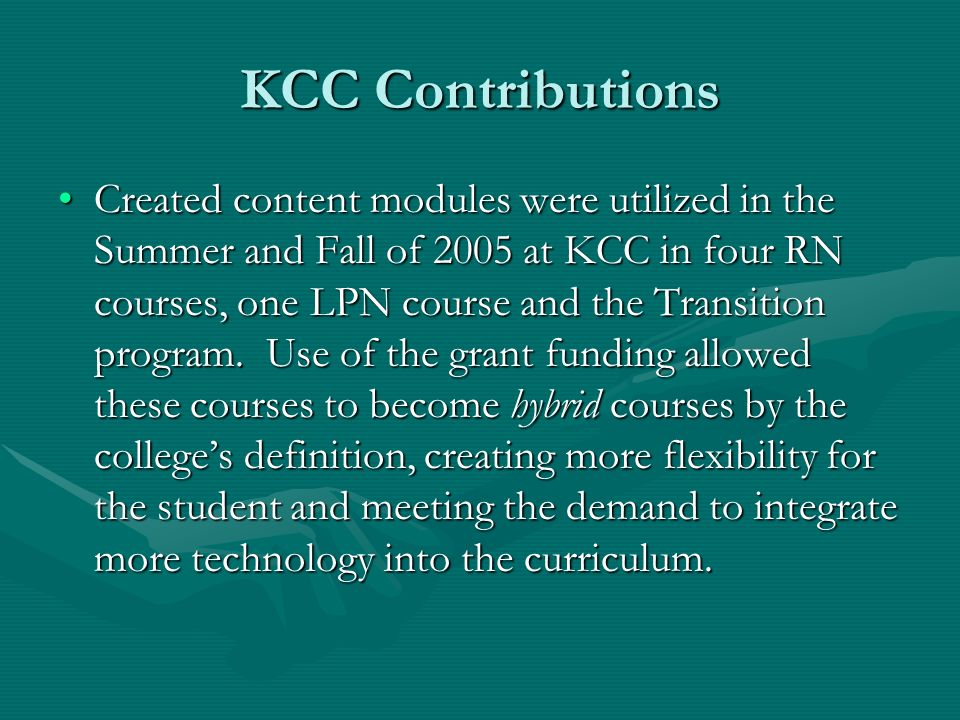 KCC Contributions Created content modules were utilized in the Summer and Fall of 2005 at KCC in four RN courses, one LPN course and the Transition program.