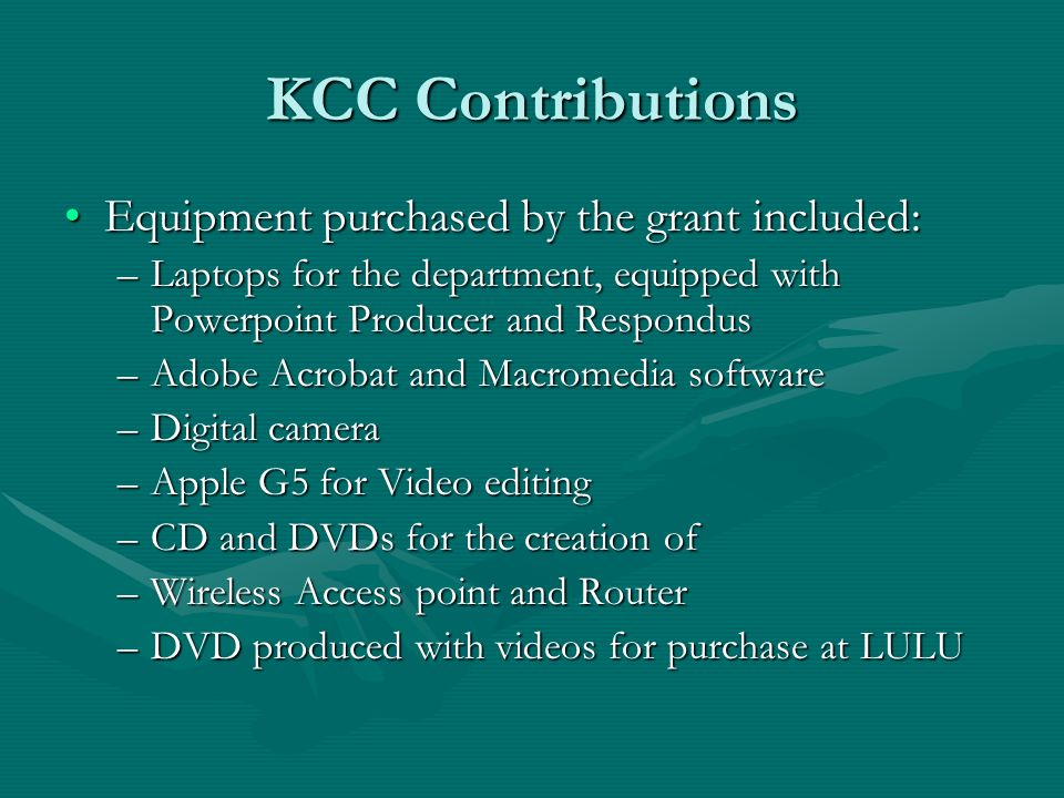 KCC Contributions Equipment purchased by the grant included:Equipment purchased by the grant included: –Laptops for the department, equipped with Powerpoint Producer and Respondus –Adobe Acrobat and Macromedia software –Digital camera –Apple G5 for Video editing –CD and DVDs for the creation of –Wireless Access point and Router –DVD produced with videos for purchase at LULU