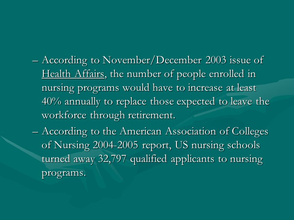 –According to November/December 2003 issue of Health Affairs, the number of people enrolled in nursing programs would have to increase at least 40% annually to replace those expected to leave the workforce through retirement.