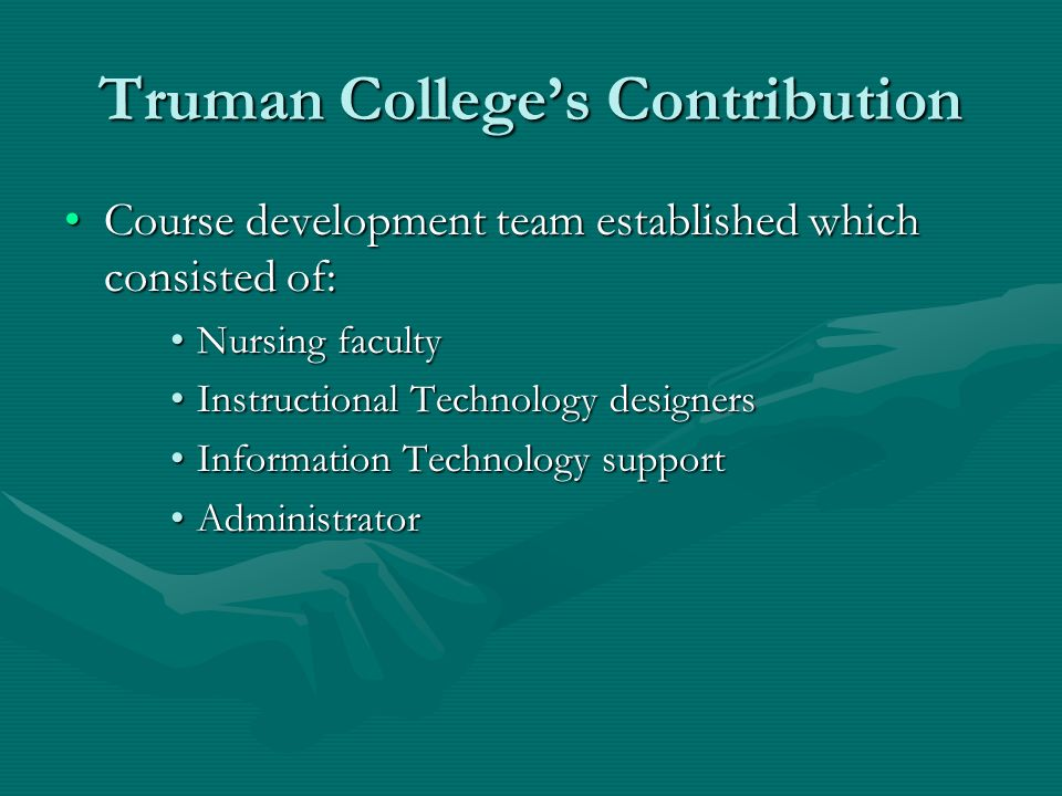 Truman Colleges Contribution Course development team established which consisted of:Course development team established which consisted of: Nursing facultyNursing faculty Instructional Technology designersInstructional Technology designers Information Technology supportInformation Technology support AdministratorAdministrator