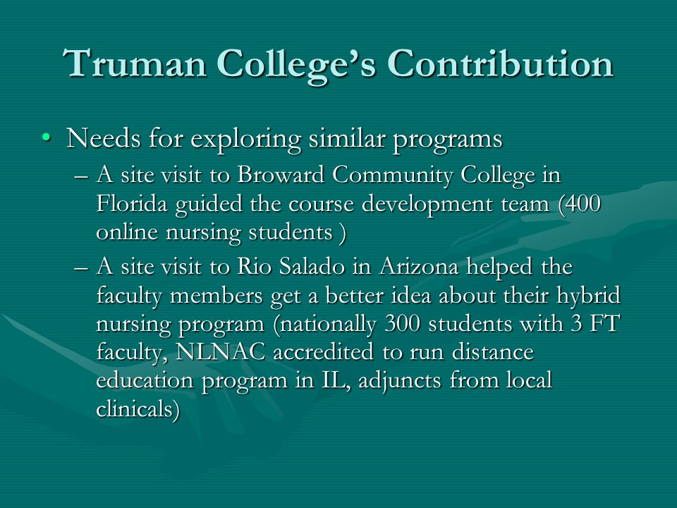 Truman Colleges Contribution Needs for exploring similar programsNeeds for exploring similar programs –A site visit to Broward Community College in Florida guided the course development team (400 online nursing students ) –A site visit to Rio Salado in Arizona helped the faculty members get a better idea about their hybrid nursing program (nationally 300 students with 3 FT faculty, NLNAC accredited to run distance education program in IL, adjuncts from local clinicals)