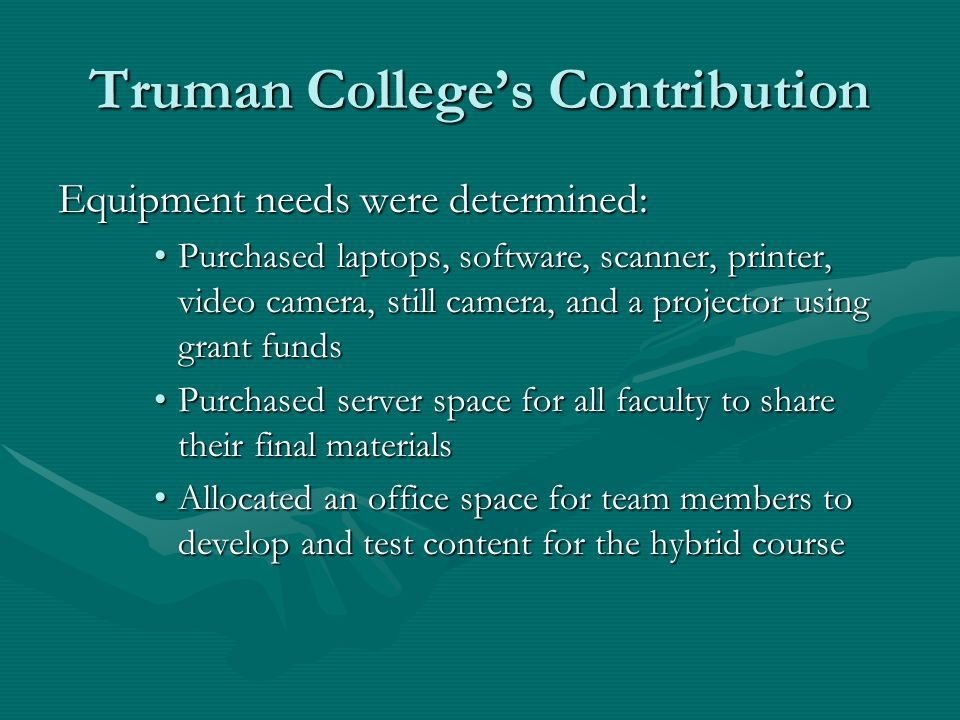 Truman Colleges Contribution Equipment needs were determined: Purchased laptops, software, scanner, printer, video camera, still camera, and a projector using grant fundsPurchased laptops, software, scanner, printer, video camera, still camera, and a projector using grant funds Purchased server space for all faculty to share their final materialsPurchased server space for all faculty to share their final materials Allocated an office space for team members to develop and test content for the hybrid courseAllocated an office space for team members to develop and test content for the hybrid course