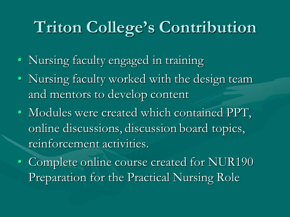 Triton Colleges Contribution Nursing faculty engaged in trainingNursing faculty engaged in training Nursing faculty worked with the design team and mentors to develop contentNursing faculty worked with the design team and mentors to develop content Modules were created which contained PPT, online discussions, discussion board topics, reinforcement activities.Modules were created which contained PPT, online discussions, discussion board topics, reinforcement activities.