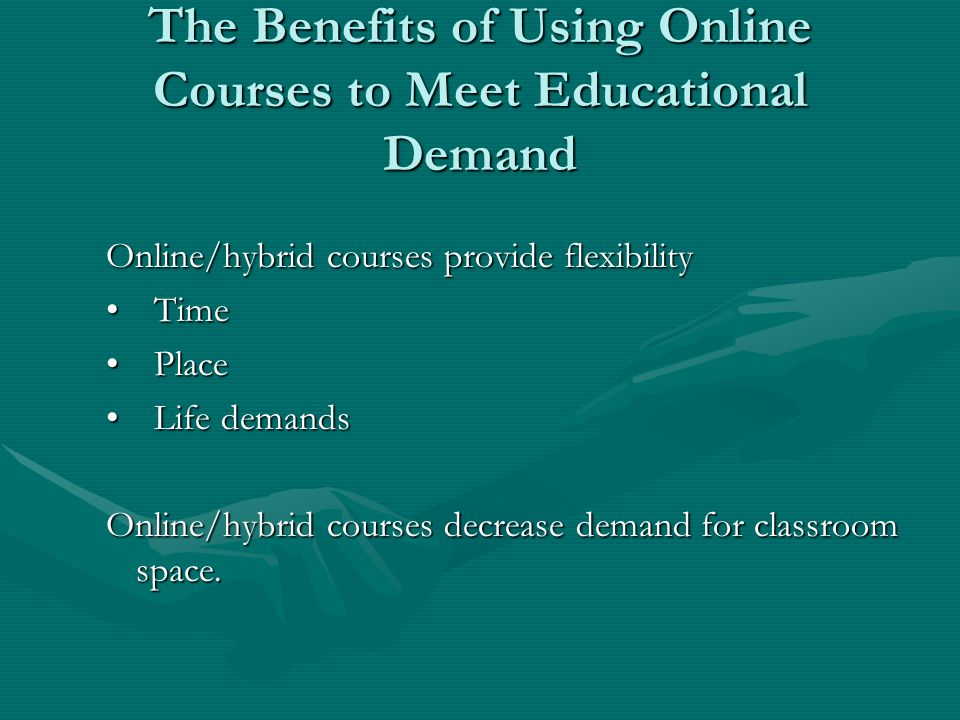 The Benefits of Using Online Courses to Meet Educational Demand Online/hybrid courses provide flexibility TimeTime PlacePlace Life demandsLife demands Online/hybrid courses decrease demand for classroom space.