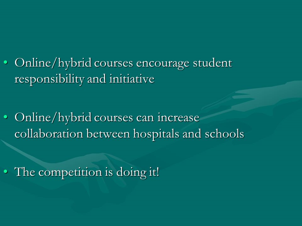 Online/hybrid courses encourage student responsibility and initiativeOnline/hybrid courses encourage student responsibility and initiative Online/hybrid courses can increase collaboration between hospitals and schoolsOnline/hybrid courses can increase collaboration between hospitals and schools The competition is doing it!The competition is doing it!