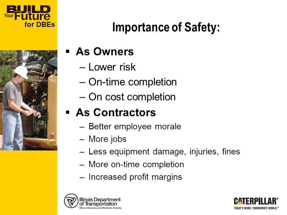 for DBEs Importance of Safety: As Owners –Lower risk –On-time completion –On cost completion As Contractors –Better employee morale –More jobs –Less equipment damage, injuries, fines –More on-time completion –Increased profit margins