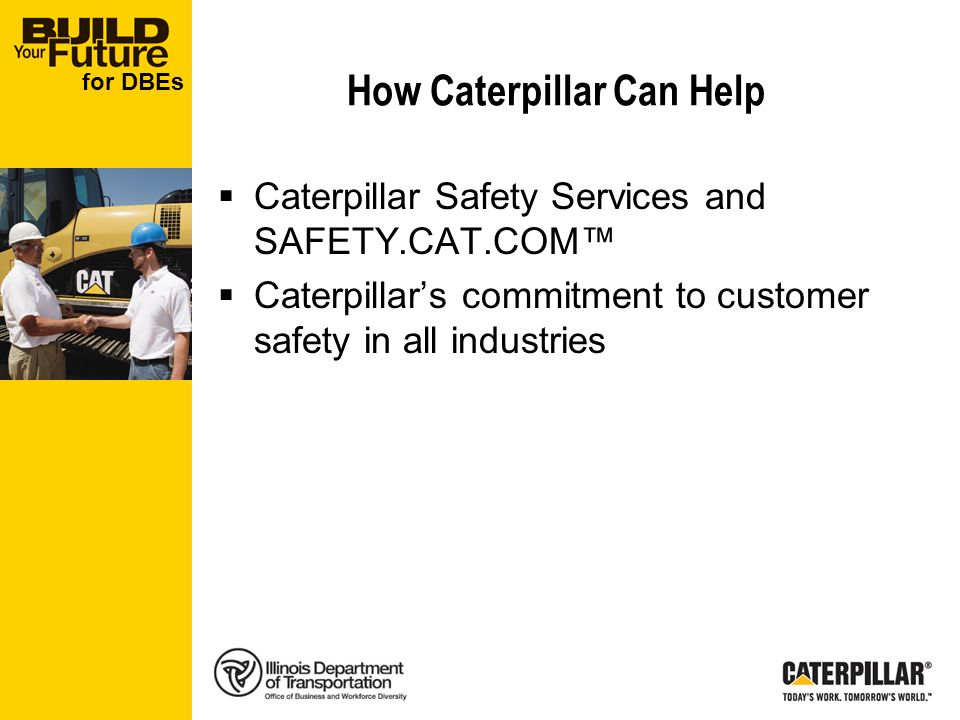 for DBEs How Caterpillar Can Help Caterpillar Safety Services and SAFETY.CAT.COM Caterpillars commitment to customer safety in all industries