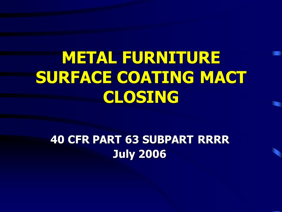 METAL FURNITURE SURFACE COATING MACT CLOSING 40 CFR PART 63 SUBPART RRRR July 2006