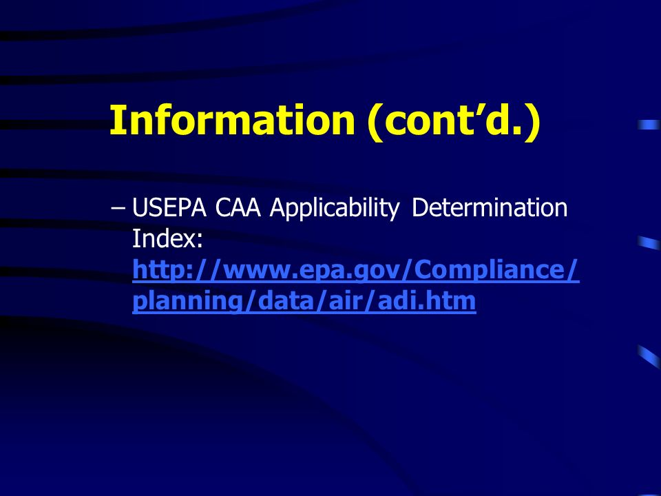 Information (contd.) –USEPA CAA Applicability Determination Index: http://www.epa.gov/Compliance/ planning/data/air/adi.htm http://www.epa.gov/Complia