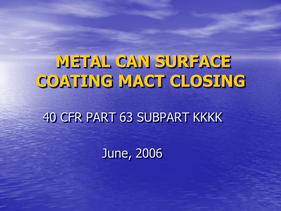 METAL CAN SURFACE COATING MACT CLOSING METAL CAN SURFACE COATING MACT CLOSING 40 CFR PART 63 SUBPART KKKK June, 2006 40 CFR PART 63 SUBPART KKKK June,