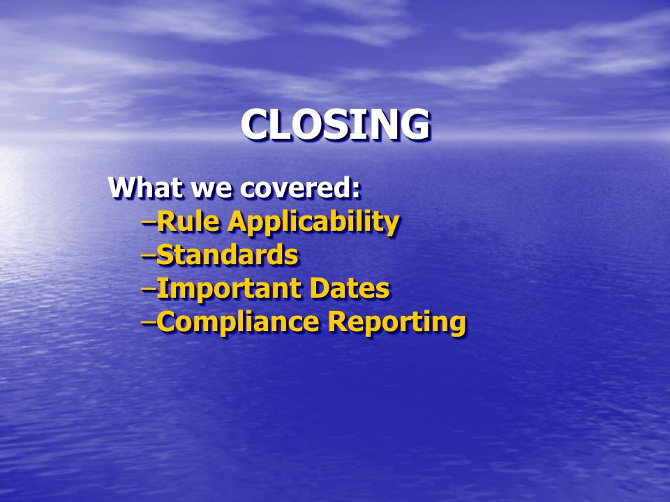 CLOSINGCLOSING What we covered: –Rule Applicability –Standards –Important Dates –Compliance Reporting What we covered: –Rule Applicability –Standards –Important Dates –Compliance Reporting