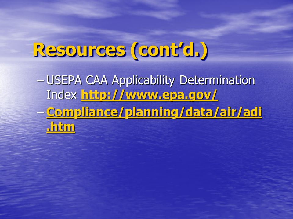 Resources (contd.) –USEPA CAA Applicability Determination Index http://www.epa.gov/ http://www.epa.gov/ –Compliance/planning/data/air/adi.htm Complian