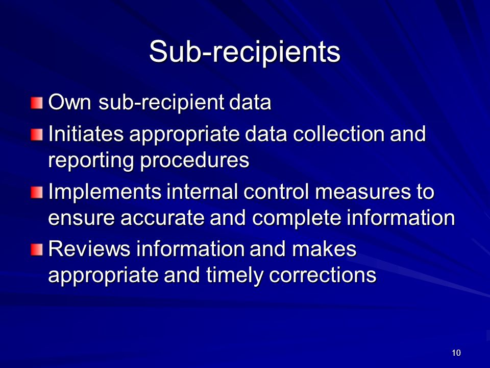 10 Sub-recipients Own sub-recipient data Initiates appropriate data collection and reporting procedures Implements internal control measures to ensure accurate and complete information Reviews information and makes appropriate and timely corrections