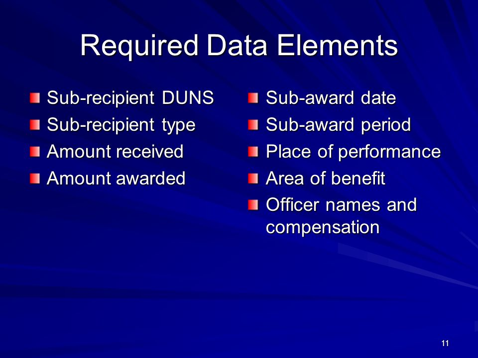 11 Required Data Elements Sub-recipient DUNS Sub-recipient type Amount received Amount awarded Sub-award date Sub-award period Place of performance Area of benefit Officer names and compensation