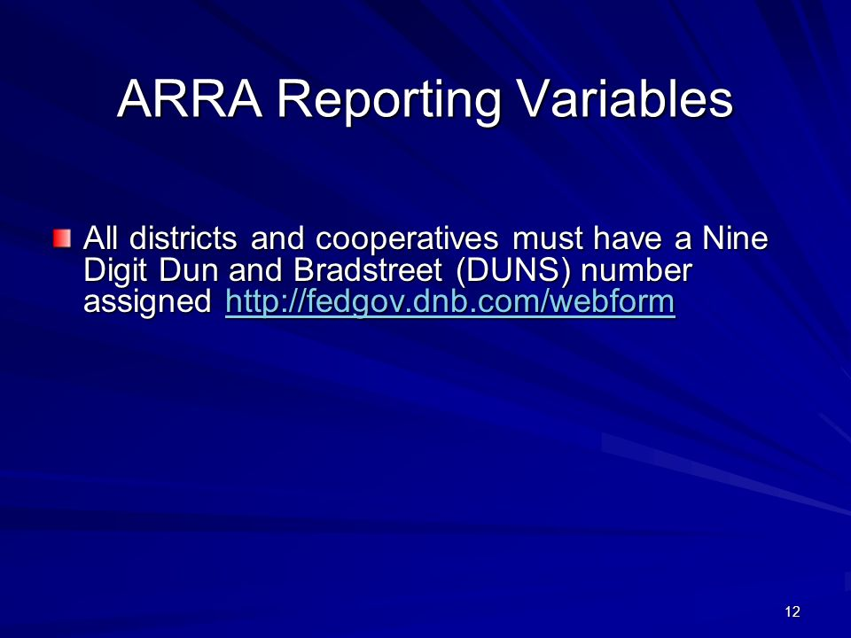 12 ARRA Reporting Variables All districts and cooperatives must have a Nine Digit Dun and Bradstreet (DUNS) number assigned http://fedgov.dnb.com/webform http://fedgov.dnb.com/webform