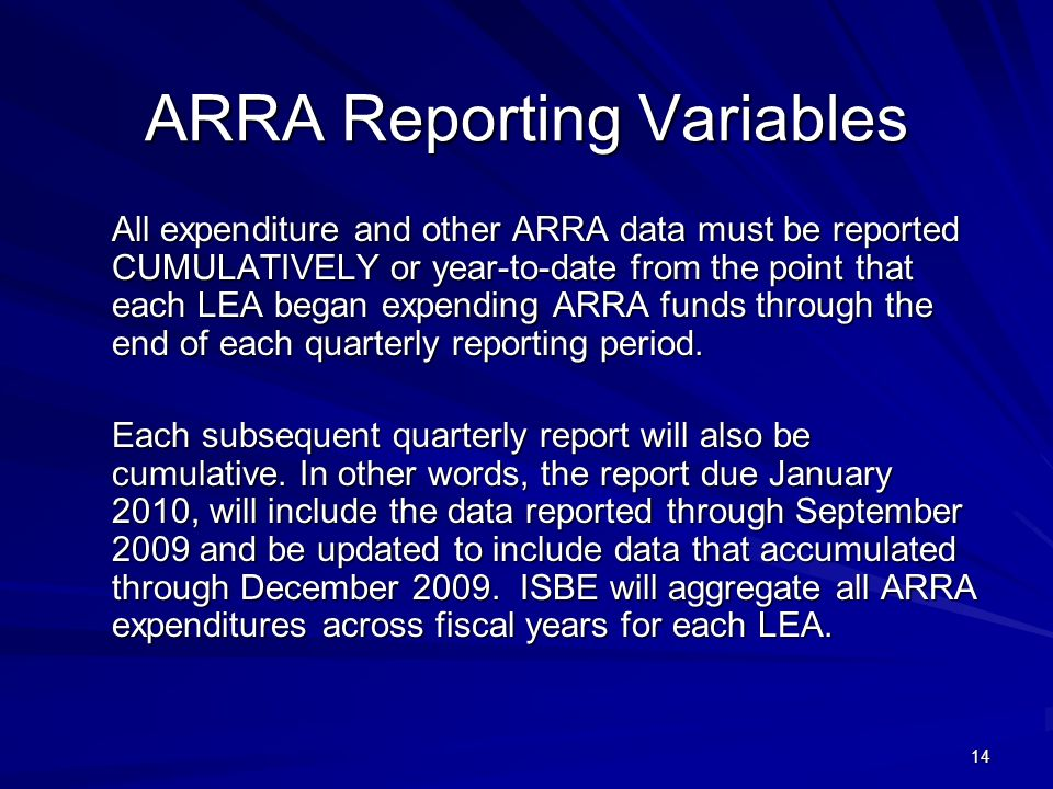 14 ARRA Reporting Variables All expenditure and other ARRA data must be reported CUMULATIVELY or year-to-date from the point that each LEA began expending ARRA funds through the end of each quarterly reporting period.