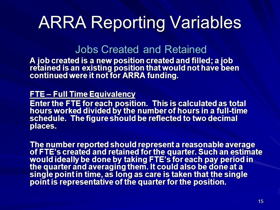15 ARRA Reporting Variables Jobs Created and Retained A job created is a new position created and filled; a job retained is an existing position that would not have been continued were it not for ARRA funding.