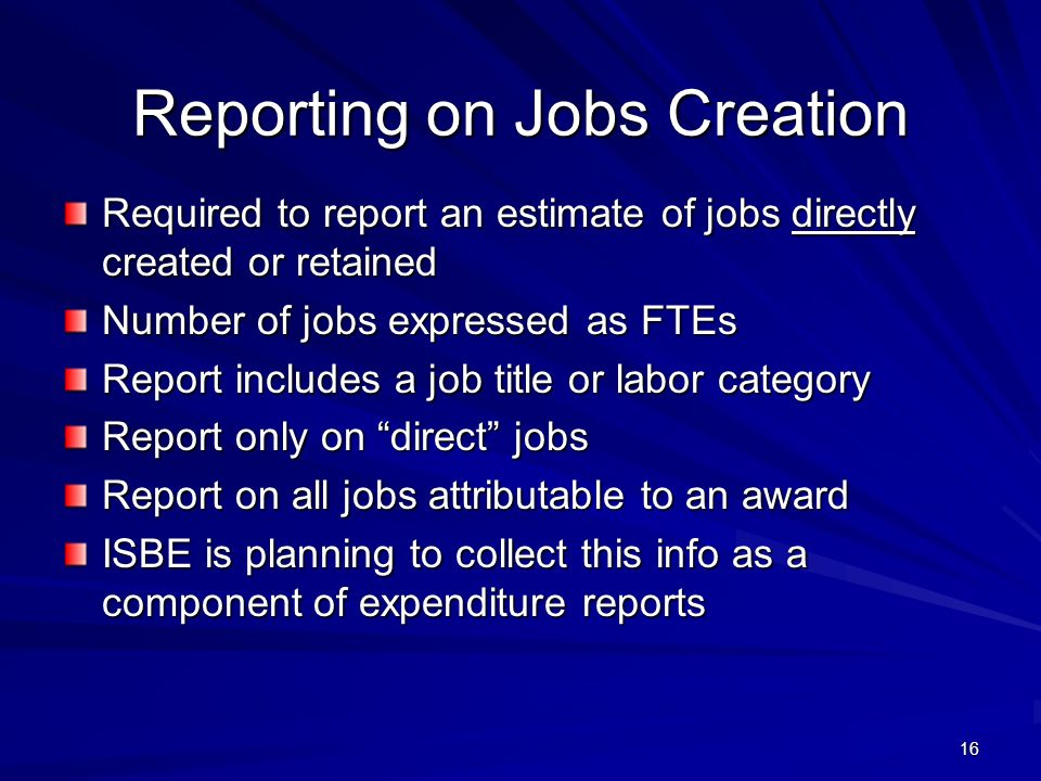 16 Reporting on Jobs Creation Required to report an estimate of jobs directly created or retained Number of jobs expressed as FTEs Report includes a job title or labor category Report only on direct jobs Report on all jobs attributable to an award ISBE is planning to collect this info as a component of expenditure reports
