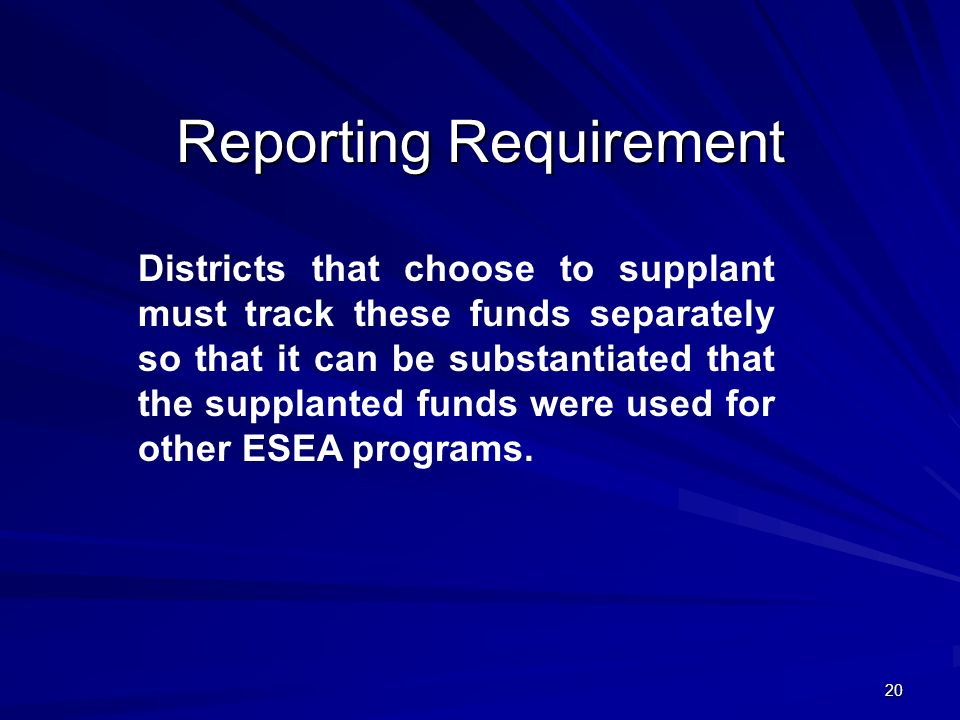 20 Reporting Requirement Districts that choose to supplant must track these funds separately so that it can be substantiated that the supplanted funds were used for other ESEA programs.